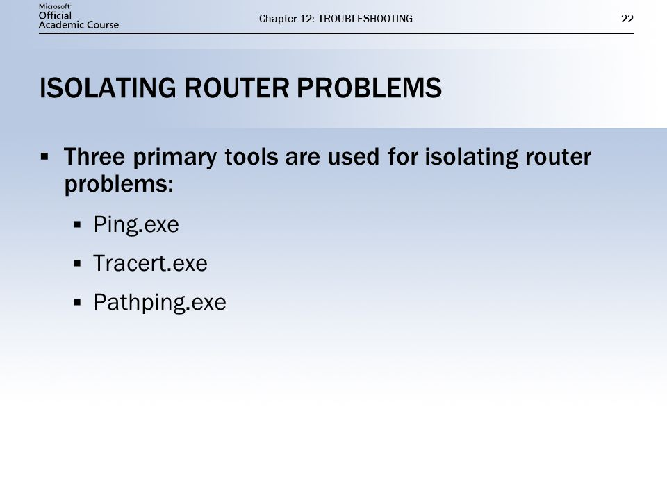 Chapter 12: TROUBLESHOOTING22 ISOLATING ROUTER PROBLEMS  Three primary tools are used for isolating router problems:  Ping.exe  Tracert.exe  Pathping.exe  Three primary tools are used for isolating router problems:  Ping.exe  Tracert.exe  Pathping.exe