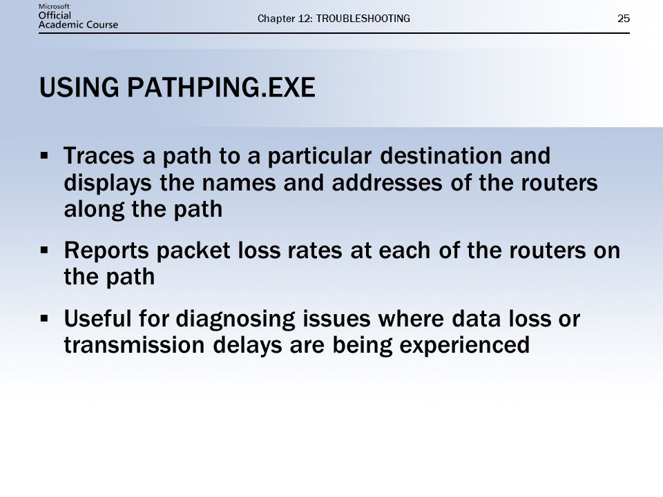 Chapter 12: TROUBLESHOOTING25 USING PATHPING.EXE  Traces a path to a particular destination and displays the names and addresses of the routers along the path  Reports packet loss rates at each of the routers on the path  Useful for diagnosing issues where data loss or transmission delays are being experienced  Traces a path to a particular destination and displays the names and addresses of the routers along the path  Reports packet loss rates at each of the routers on the path  Useful for diagnosing issues where data loss or transmission delays are being experienced