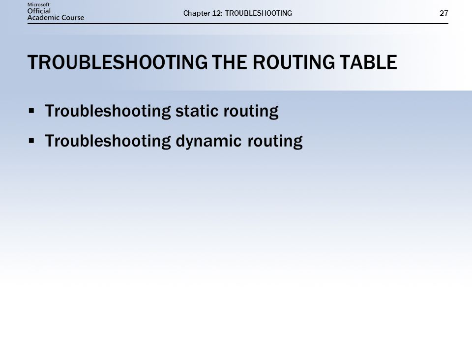 Chapter 12: TROUBLESHOOTING27 TROUBLESHOOTING THE ROUTING TABLE  Troubleshooting static routing  Troubleshooting dynamic routing  Troubleshooting static routing  Troubleshooting dynamic routing