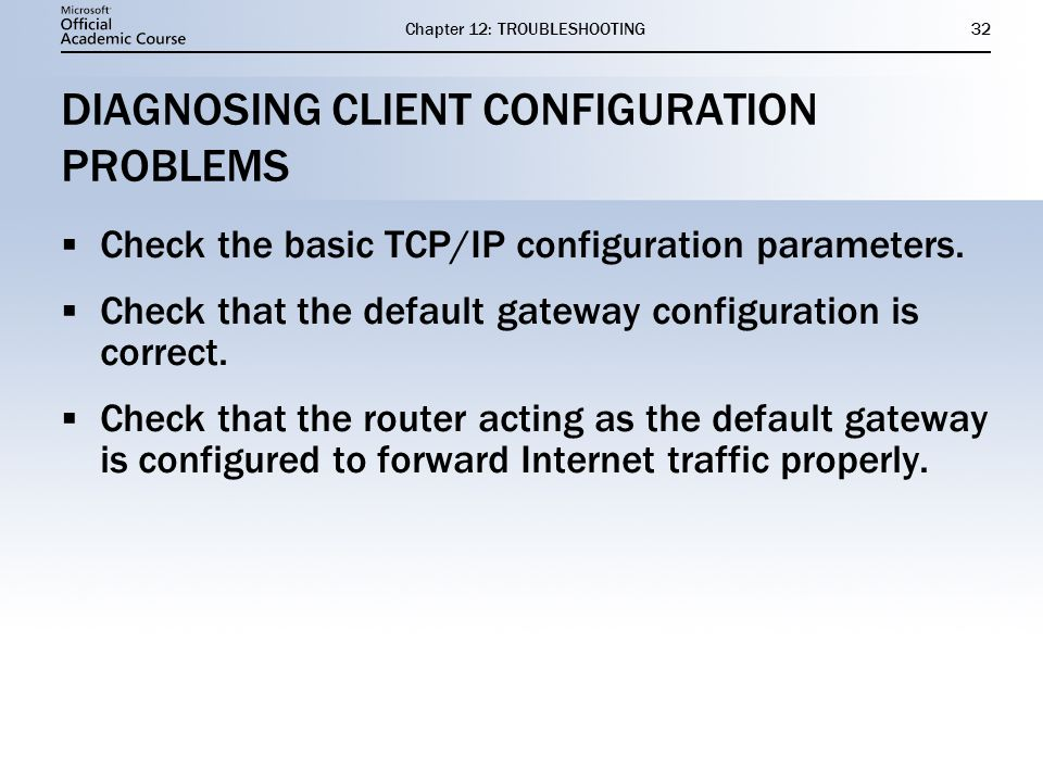 Chapter 12: TROUBLESHOOTING32 DIAGNOSING CLIENT CONFIGURATION PROBLEMS  Check the basic TCP/IP configuration parameters.