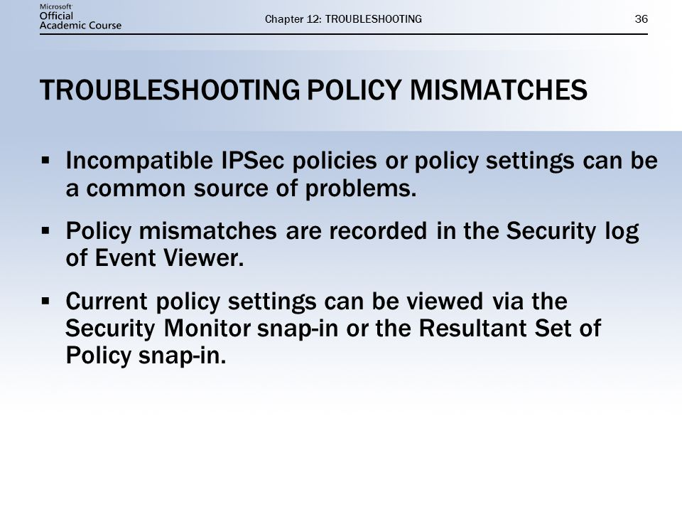 Chapter 12: TROUBLESHOOTING36 TROUBLESHOOTING POLICY MISMATCHES  Incompatible IPSec policies or policy settings can be a common source of problems.