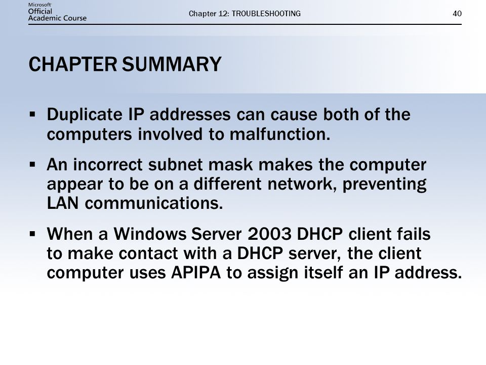 Chapter 12: TROUBLESHOOTING40 CHAPTER SUMMARY  Duplicate IP addresses can cause both of the computers involved to malfunction.