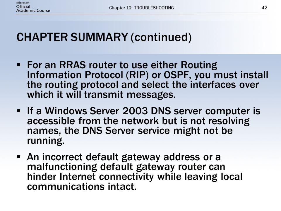 Chapter 12: TROUBLESHOOTING42 CHAPTER SUMMARY (continued)  For an RRAS router to use either Routing Information Protocol (RIP) or OSPF, you must install the routing protocol and select the interfaces over which it will transmit messages.