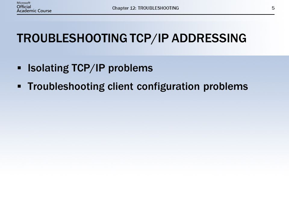 Chapter 12: TROUBLESHOOTING5 TROUBLESHOOTING TCP/IP ADDRESSING  Isolating TCP/IP problems  Troubleshooting client configuration problems  Isolating TCP/IP problems  Troubleshooting client configuration problems