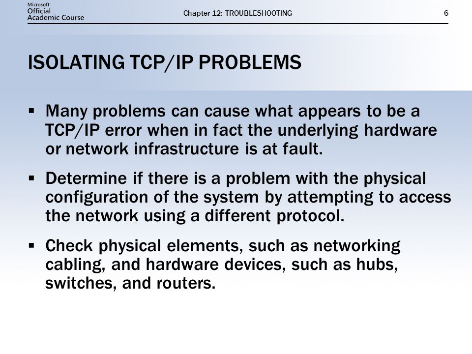 Chapter 12: TROUBLESHOOTING6 ISOLATING TCP/IP PROBLEMS  Many problems can cause what appears to be a TCP/IP error when in fact the underlying hardware or network infrastructure is at fault.