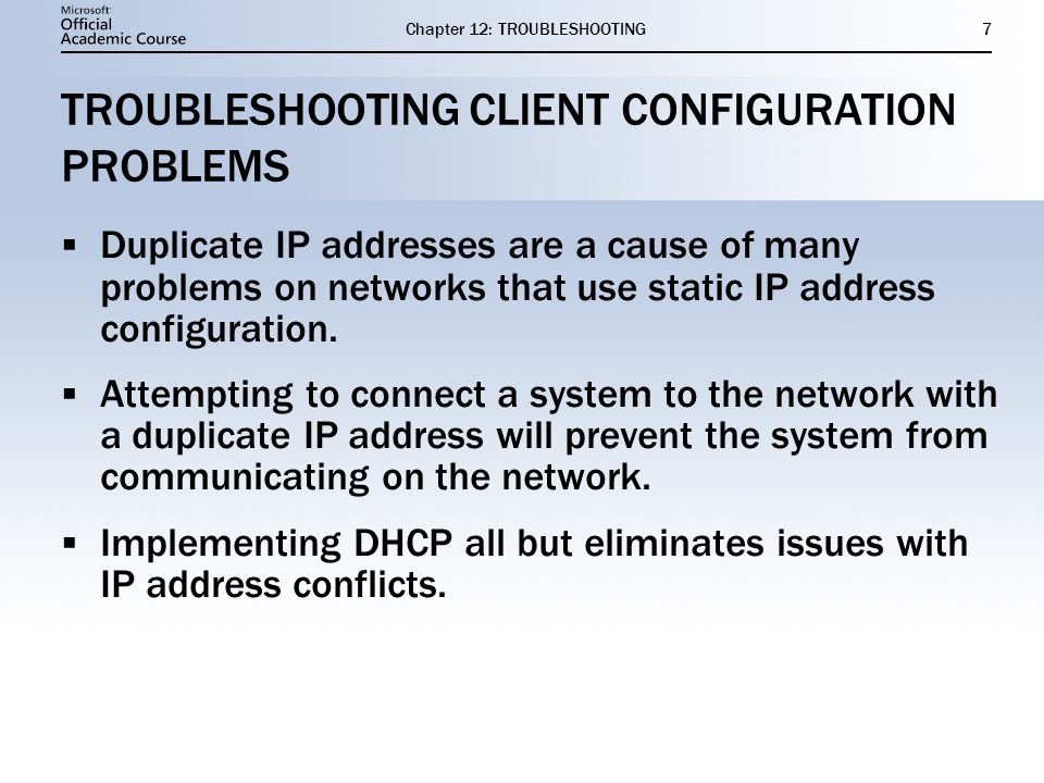 Chapter 12: TROUBLESHOOTING7 TROUBLESHOOTING CLIENT CONFIGURATION PROBLEMS  Duplicate IP addresses are a cause of many problems on networks that use static IP address configuration.