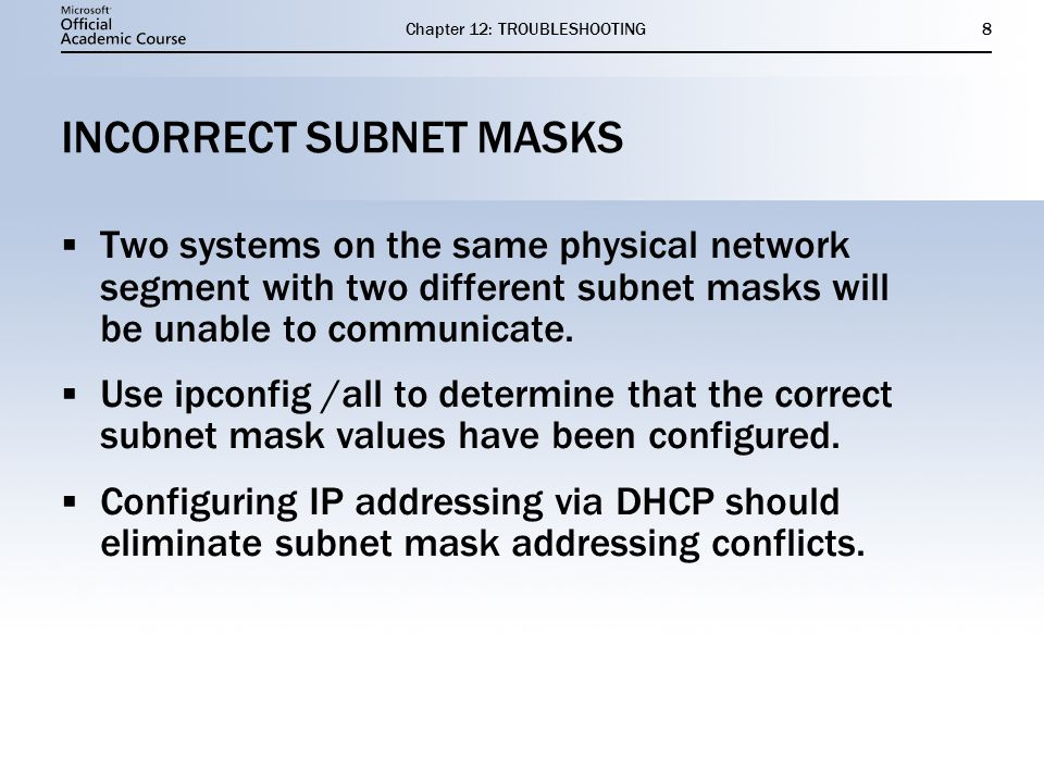 Chapter 12: TROUBLESHOOTING8 INCORRECT SUBNET MASKS  Two systems on the same physical network segment with two different subnet masks will be unable to communicate.