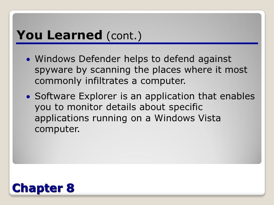 Chapter 8 You Learned (cont.) Windows Defender helps to defend against spyware by scanning the places where it most commonly infiltrates a computer.