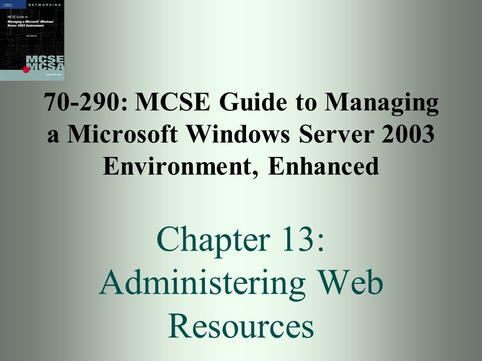 70-290: MCSE Guide to Managing a Microsoft Windows Server 2003 Environment, Enhanced Chapter 13: Administering Web Resources