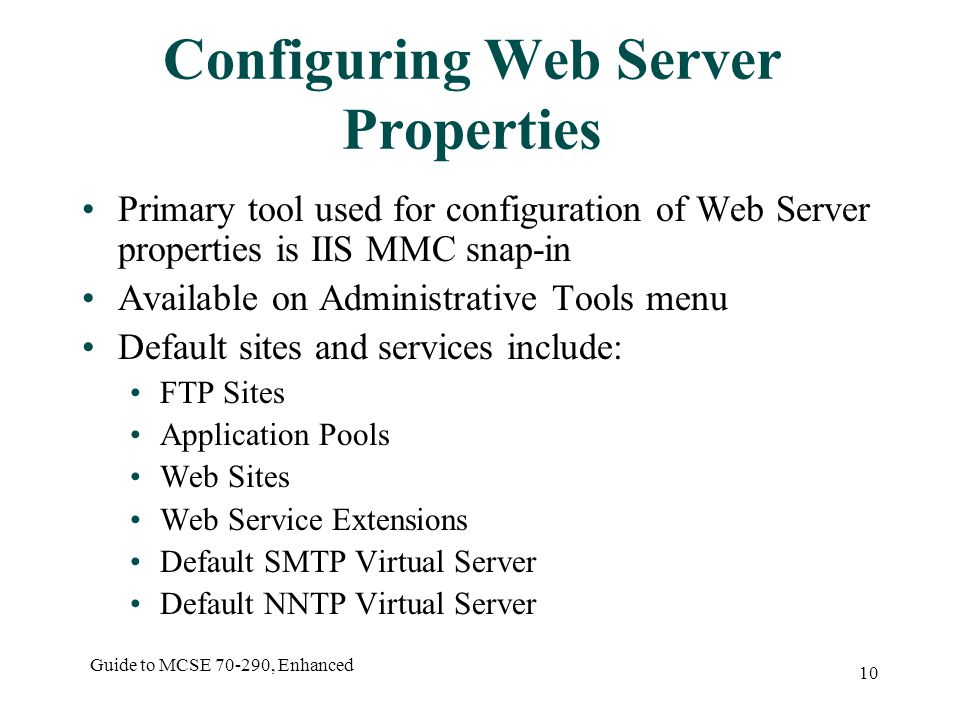 Guide to MCSE , Enhanced 10 Configuring Web Server Properties Primary tool used for configuration of Web Server properties is IIS MMC snap-in Available on Administrative Tools menu Default sites and services include: FTP Sites Application Pools Web Sites Web Service Extensions Default SMTP Virtual Server Default NNTP Virtual Server