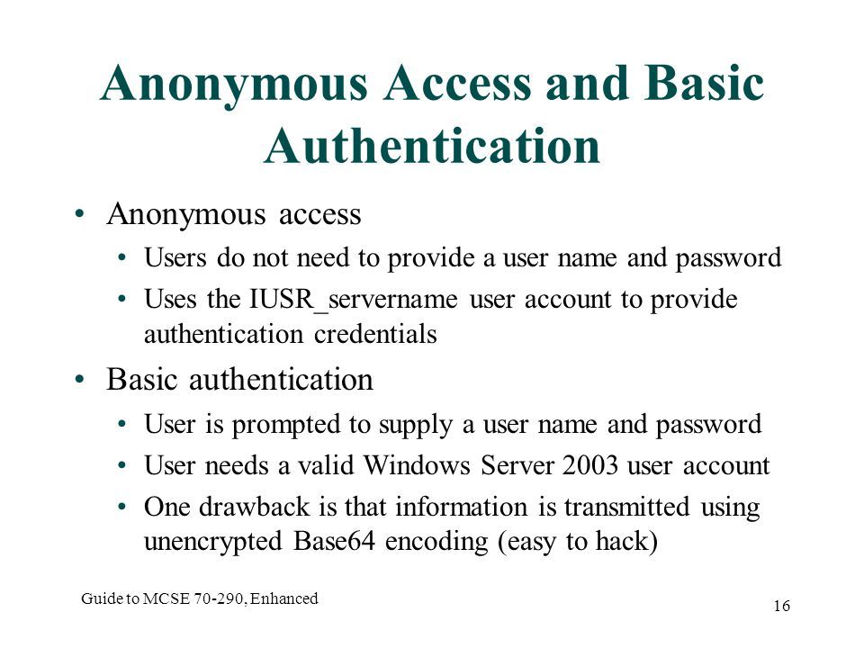 Guide to MCSE , Enhanced 16 Anonymous Access and Basic Authentication Anonymous access Users do not need to provide a user name and password Uses the IUSR_servername user account to provide authentication credentials Basic authentication User is prompted to supply a user name and password User needs a valid Windows Server 2003 user account One drawback is that information is transmitted using unencrypted Base64 encoding (easy to hack)