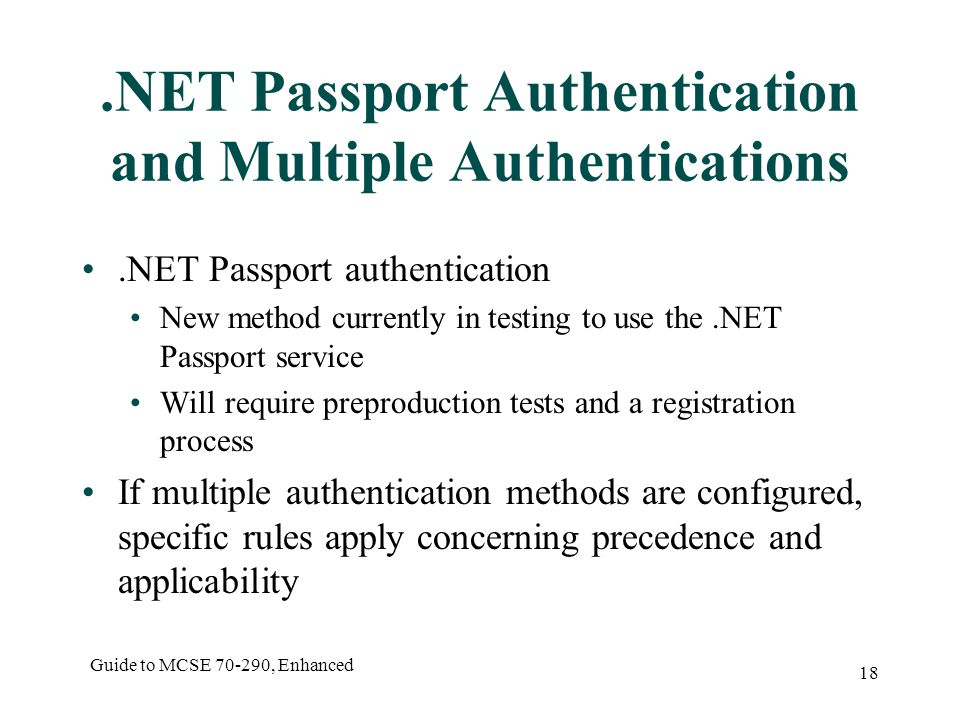 Guide to MCSE , Enhanced 18.NET Passport Authentication and Multiple Authentications.NET Passport authentication New method currently in testing to use the.NET Passport service Will require preproduction tests and a registration process If multiple authentication methods are configured, specific rules apply concerning precedence and applicability