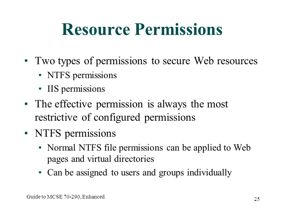 Guide to MCSE , Enhanced 25 Resource Permissions Two types of permissions to secure Web resources NTFS permissions IIS permissions The effective permission is always the most restrictive of configured permissions NTFS permissions Normal NTFS file permissions can be applied to Web pages and virtual directories Can be assigned to users and groups individually