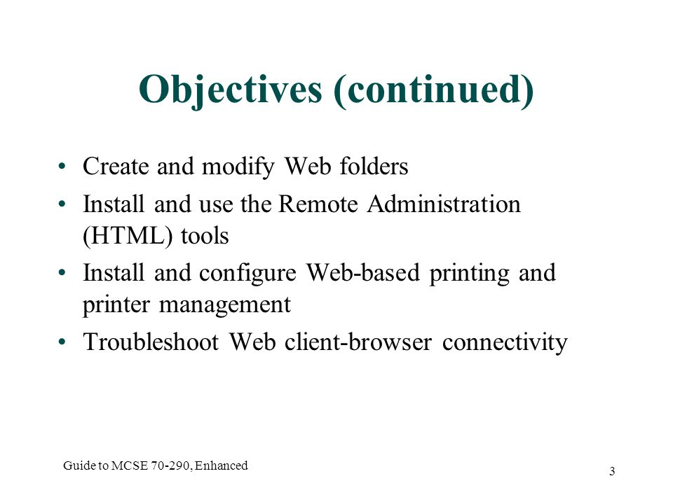 Guide to MCSE , Enhanced 3 Objectives (continued) Create and modify Web folders Install and use the Remote Administration (HTML) tools Install and configure Web-based printing and printer management Troubleshoot Web client-browser connectivity