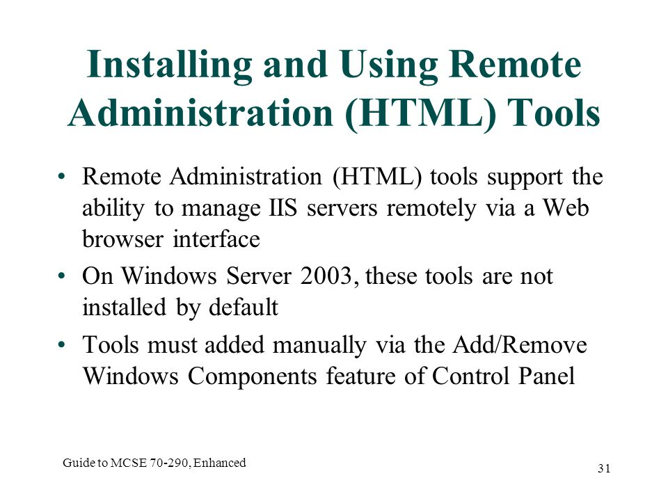 Guide to MCSE , Enhanced 31 Installing and Using Remote Administration (HTML) Tools Remote Administration (HTML) tools support the ability to manage IIS servers remotely via a Web browser interface On Windows Server 2003, these tools are not installed by default Tools must added manually via the Add/Remove Windows Components feature of Control Panel