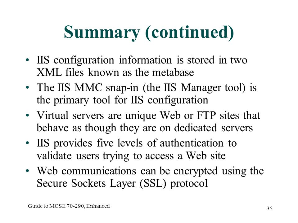 Guide to MCSE , Enhanced 35 Summary (continued) IIS configuration information is stored in two XML files known as the metabase The IIS MMC snap-in (the IIS Manager tool) is the primary tool for IIS configuration Virtual servers are unique Web or FTP sites that behave as though they are on dedicated servers IIS provides five levels of authentication to validate users trying to access a Web site Web communications can be encrypted using the Secure Sockets Layer (SSL) protocol