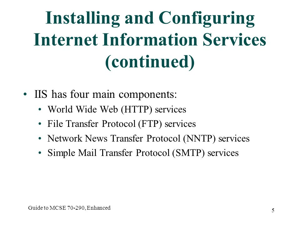 Guide to MCSE , Enhanced 5 Installing and Configuring Internet Information Services (continued) IIS has four main components: World Wide Web (HTTP) services File Transfer Protocol (FTP) services Network News Transfer Protocol (NNTP) services Simple Mail Transfer Protocol (SMTP) services