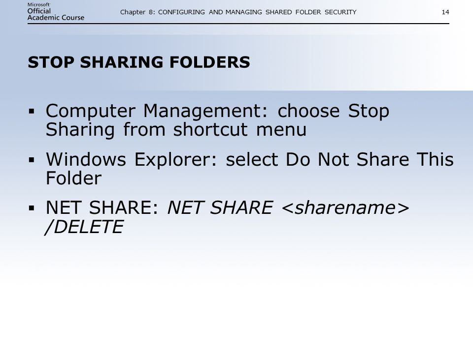 Chapter 8: CONFIGURING AND MANAGING SHARED FOLDER SECURITY14 STOP SHARING FOLDERS  Computer Management: choose Stop Sharing from shortcut menu  Windows Explorer: select Do Not Share This Folder  NET SHARE: NET SHARE /DELETE  Computer Management: choose Stop Sharing from shortcut menu  Windows Explorer: select Do Not Share This Folder  NET SHARE: NET SHARE /DELETE