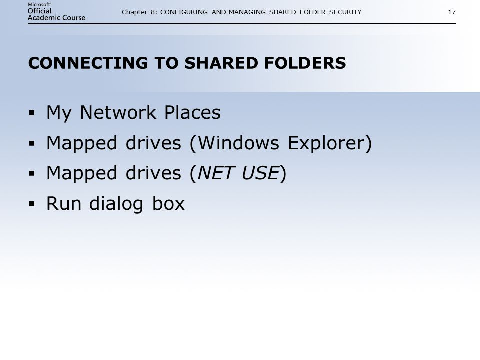 Chapter 8: CONFIGURING AND MANAGING SHARED FOLDER SECURITY17 CONNECTING TO SHARED FOLDERS  My Network Places  Mapped drives (Windows Explorer)  Mapped drives (NET USE)  Run dialog box  My Network Places  Mapped drives (Windows Explorer)  Mapped drives (NET USE)  Run dialog box