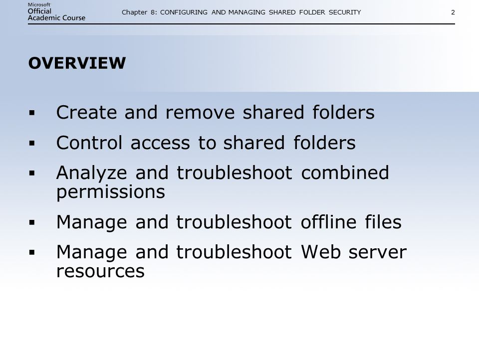 Chapter 8: CONFIGURING AND MANAGING SHARED FOLDER SECURITY2 OVERVIEW  Create and remove shared folders  Control access to shared folders  Analyze and troubleshoot combined permissions  Manage and troubleshoot offline files  Manage and troubleshoot Web server resources  Create and remove shared folders  Control access to shared folders  Analyze and troubleshoot combined permissions  Manage and troubleshoot offline files  Manage and troubleshoot Web server resources