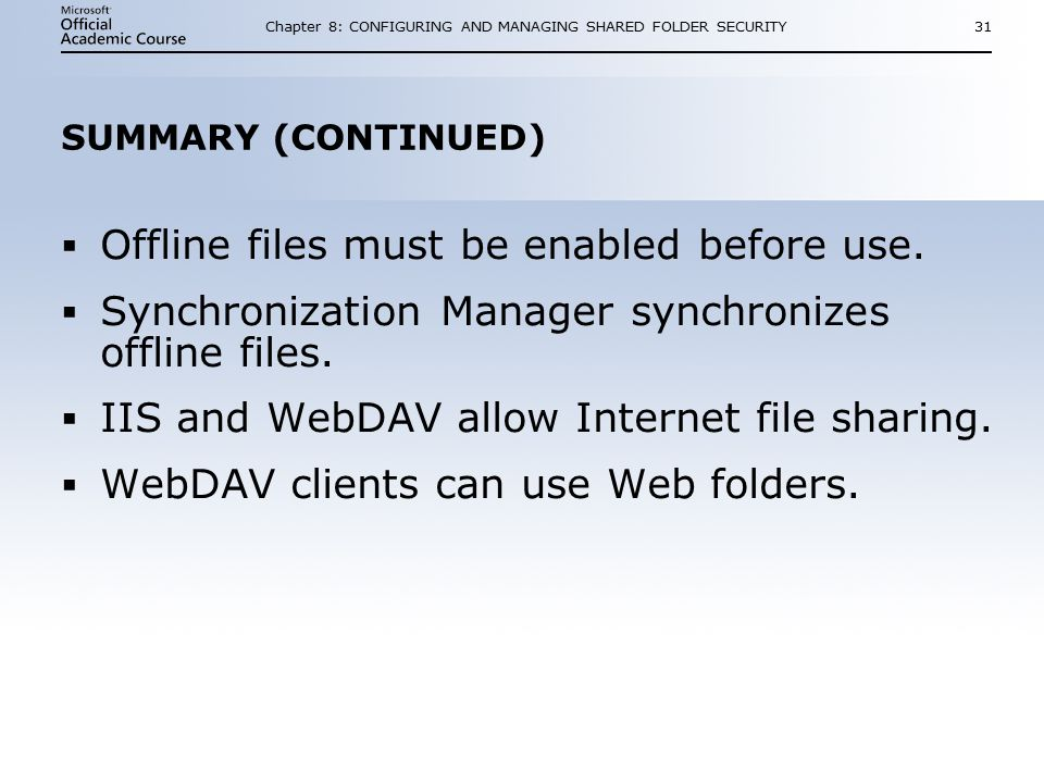 Chapter 8: CONFIGURING AND MANAGING SHARED FOLDER SECURITY31 SUMMARY (CONTINUED)  Offline files must be enabled before use.
