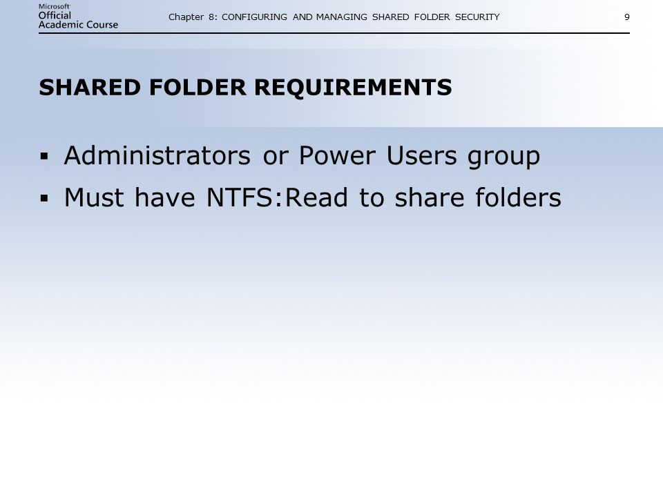Chapter 8: CONFIGURING AND MANAGING SHARED FOLDER SECURITY9 SHARED FOLDER REQUIREMENTS  Administrators or Power Users group  Must have NTFS:Read to share folders  Administrators or Power Users group  Must have NTFS:Read to share folders