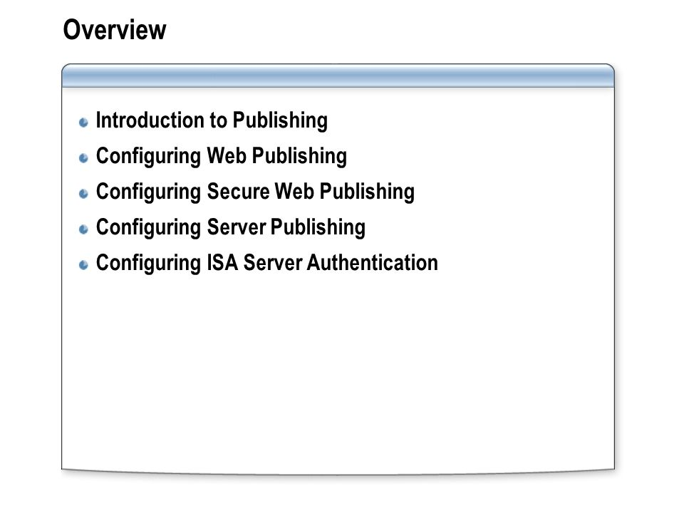 Overview Introduction to Publishing Configuring Web Publishing Configuring Secure Web Publishing Configuring Server Publishing Configuring ISA Server Authentication