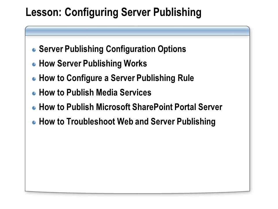 Lesson: Configuring Server Publishing Server Publishing Configuration Options How Server Publishing Works How to Configure a Server Publishing Rule How to Publish Media Services How to Publish Microsoft SharePoint Portal Server How to Troubleshoot Web and Server Publishing