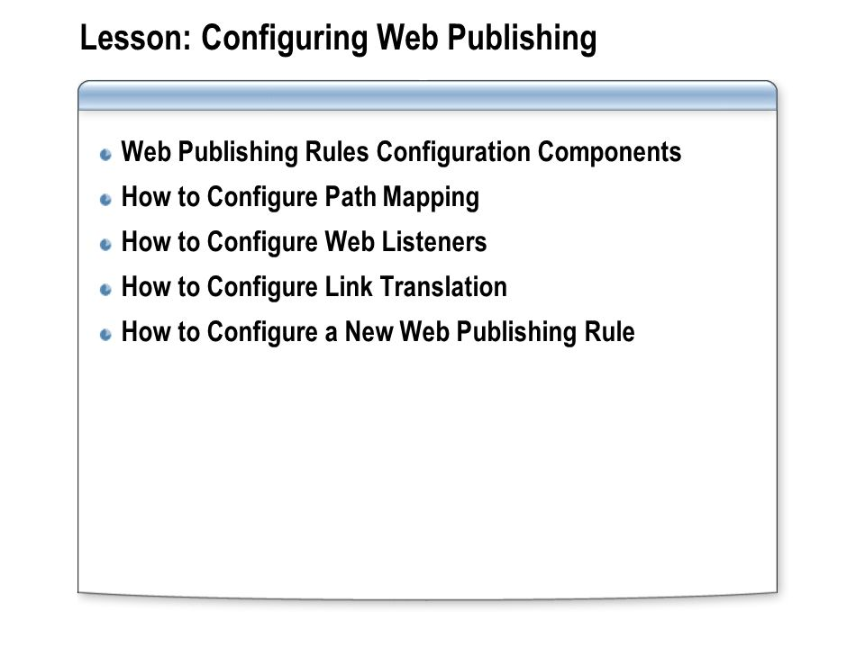 Lesson: Configuring Web Publishing Web Publishing Rules Configuration Components How to Configure Path Mapping How to Configure Web Listeners How to Configure Link Translation How to Configure a New Web Publishing Rule