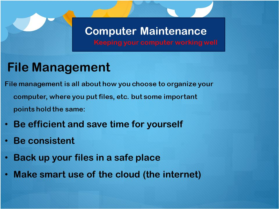 Computer Maintenance Keeping your computer working well File Management File management is all about how you choose to organize your computer, where you put files, etc.