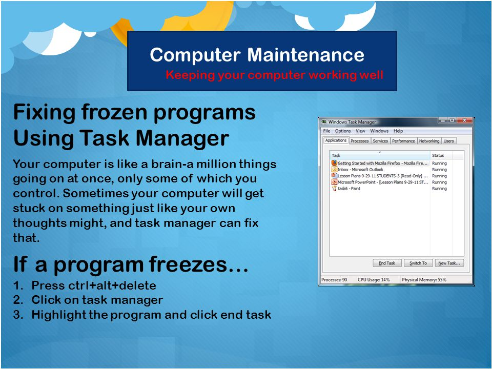Computer Maintenance Keeping your computer working well Fixing frozen programs Using Task Manager Your computer is like a brain-a million things going on at once, only some of which you control.