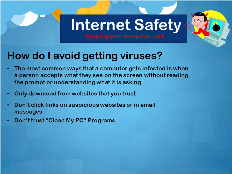 Internet Safety Keeping your computer safe How do I avoid getting viruses.