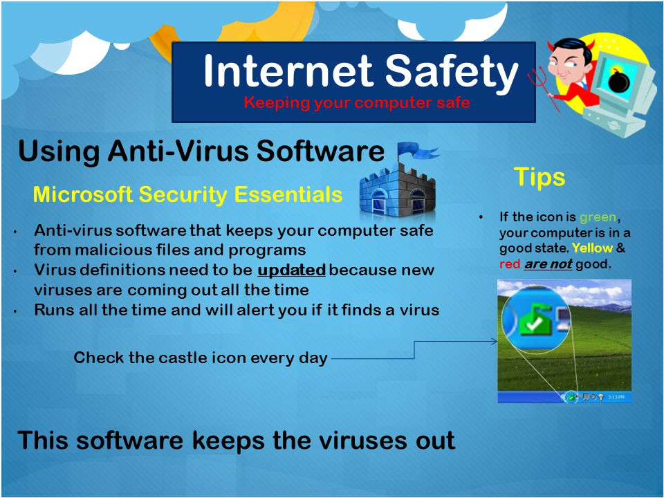 Internet Safety Keeping your computer safe Using Anti-Virus Software Microsoft Security Essentials Anti-virus software that keeps your computer safe from malicious files and programs Virus definitions need to be updated because new viruses are coming out all the time Runs all the time and will alert you if it finds a virus Tips If the icon is green, your computer is in a good state.