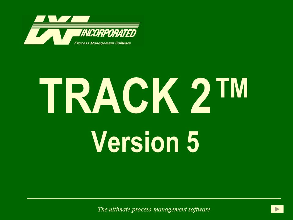 TRACK 2™ Version 5 The ultimate process management software