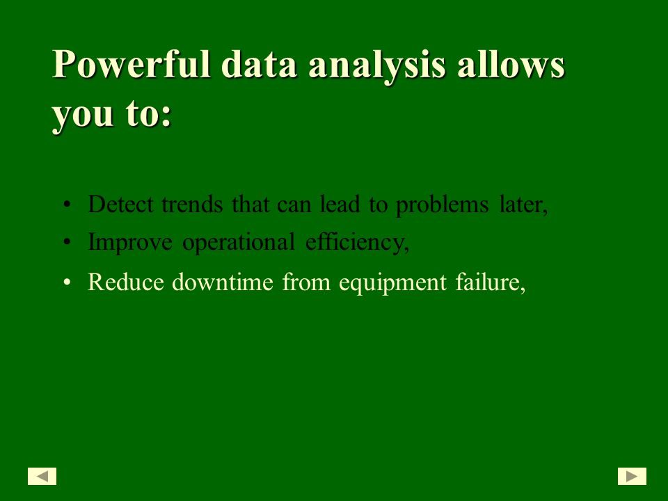 Detect trends that can lead to problems later, Improve operational efficiency, Powerful data analysis allows you to: Reduce downtime from equipment failure,