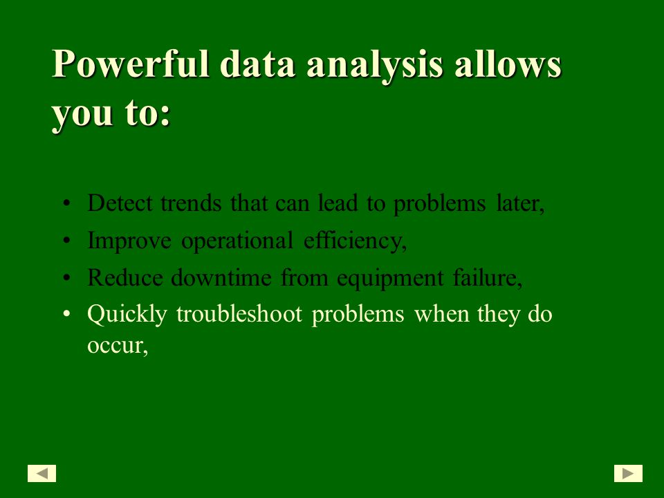 Detect trends that can lead to problems later, Improve operational efficiency, Reduce downtime from equipment failure, Powerful data analysis allows you to: Quickly troubleshoot problems when they do occur,