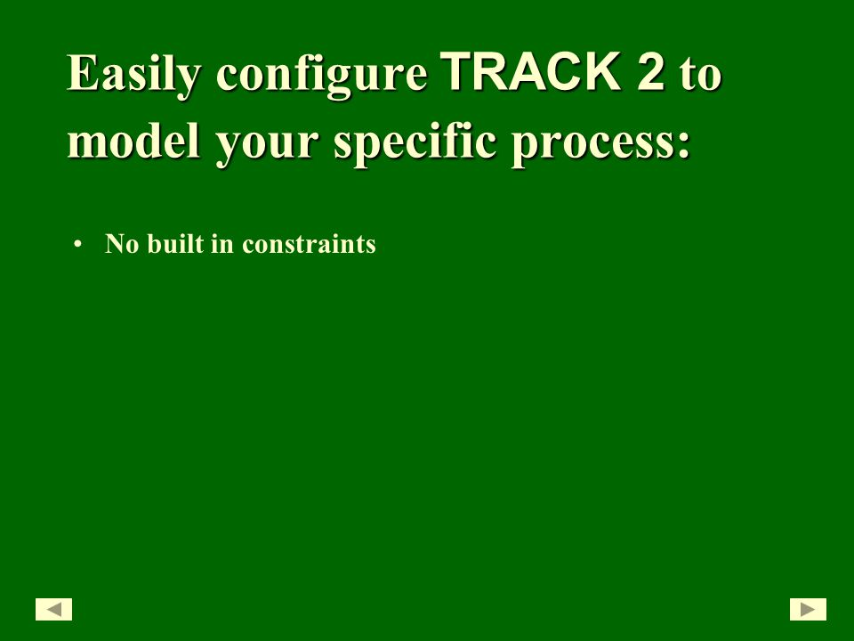 Easily configure TRACK 2 to model your specific process: No built in constraints