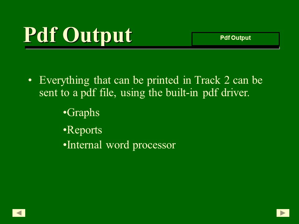 Everything that can be printed in Track 2 can be sent to a pdf file, using the built-in pdf driver.
