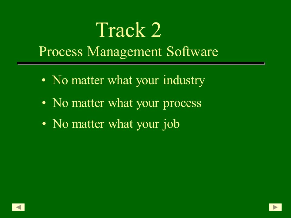 Track 2 Process Management Software No matter what your industry No matter what your job No matter what your process