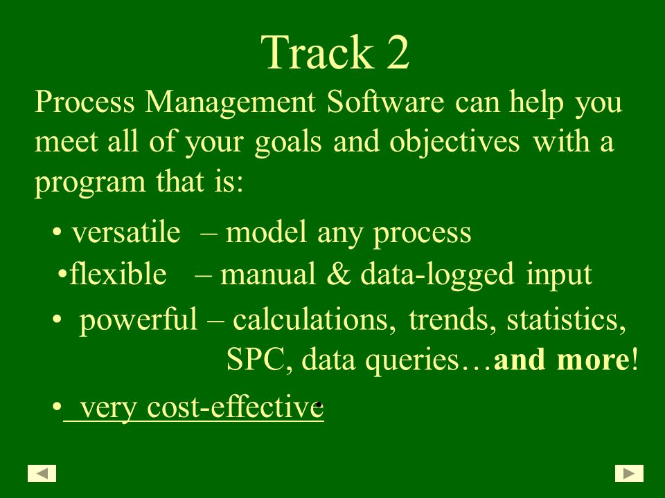 versatile – model any process Track 2 Process Management Software can help you meet all of your goals and objectives with a program that is: very cost-effective powerful – calculations, trends, statistics, SPC, data queries…and more.