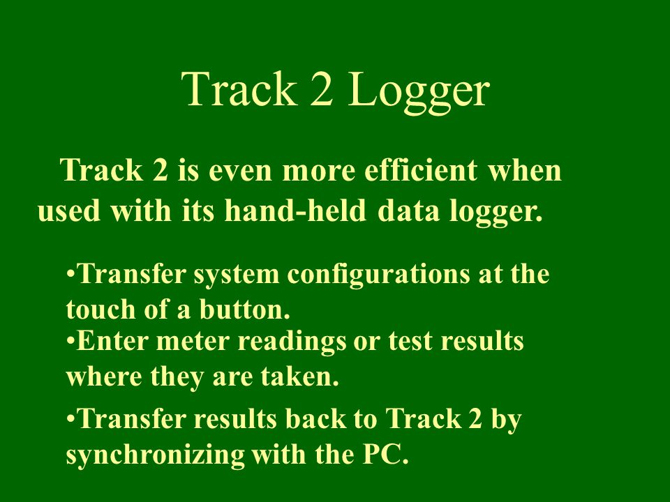 Track 2 Logger Track 2 is even more efficient when used with its hand-held data logger.