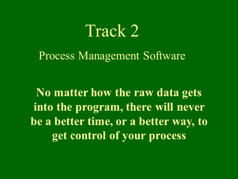Track 2 Process Management Software No matter how the raw data gets into the program, there will never be a better time, or a better way, to get control of your process