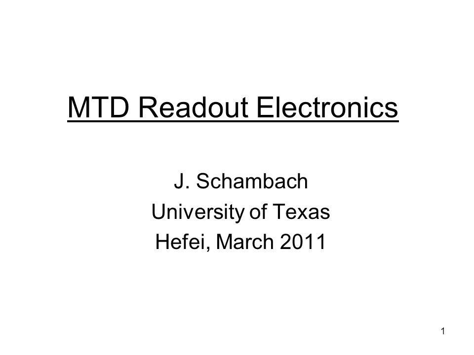 1 MTD Readout Electronics J. Schambach University of Texas Hefei, March 2011