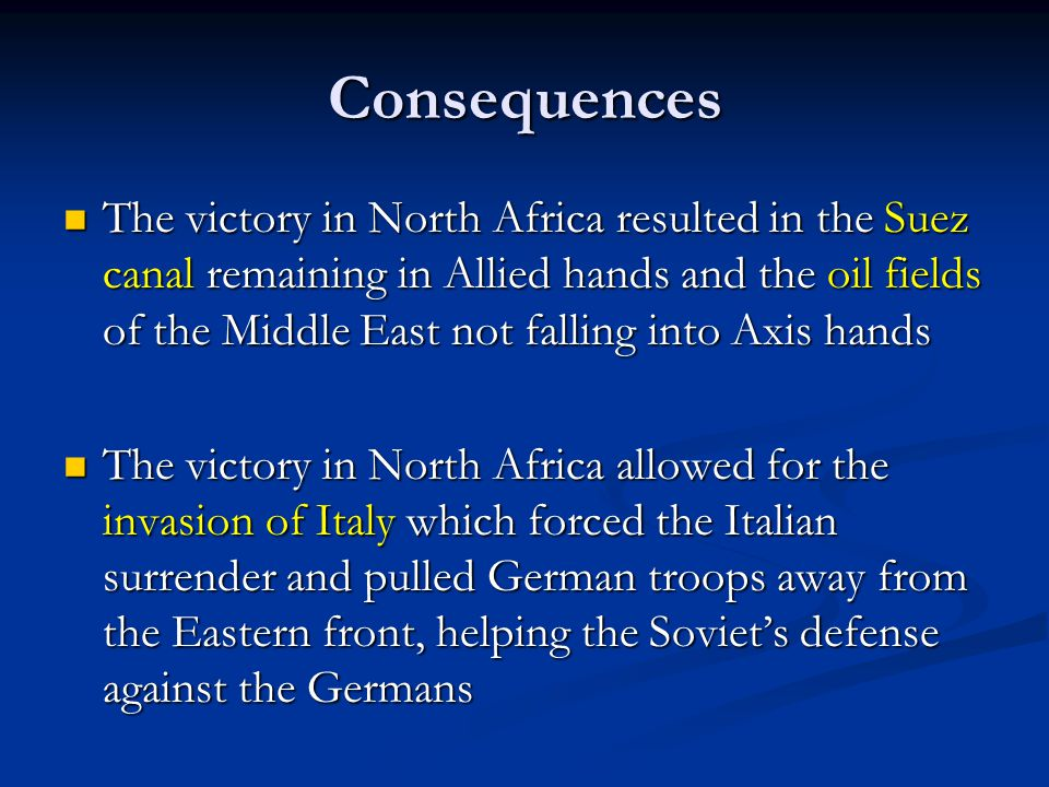 Consequences The victory in North Africa resulted in the Suez canal remaining in Allied hands and the oil fields of the Middle East not falling into Axis hands The victory in North Africa resulted in the Suez canal remaining in Allied hands and the oil fields of the Middle East not falling into Axis hands The victory in North Africa allowed for the invasion of Italy which forced the Italian surrender and pulled German troops away from the Eastern front, helping the Soviet's defense against the Germans The victory in North Africa allowed for the invasion of Italy which forced the Italian surrender and pulled German troops away from the Eastern front, helping the Soviet's defense against the Germans