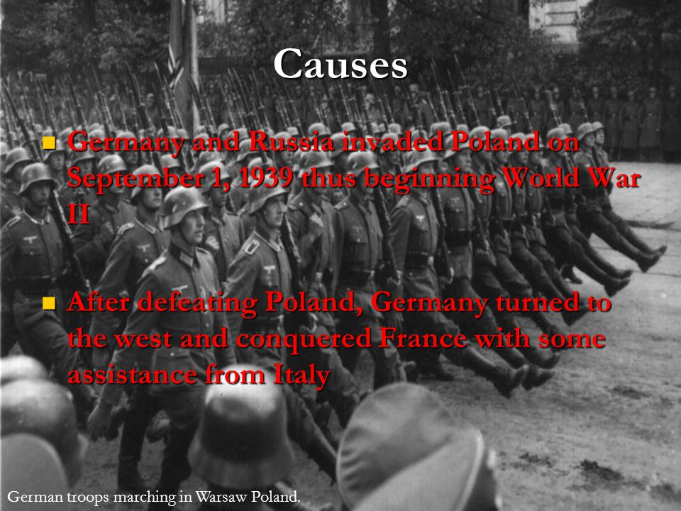 Causes Germany and Russia invaded Poland on September 1, 1939 thus beginning World War II Germany and Russia invaded Poland on September 1, 1939 thus beginning World War II After defeating Poland, Germany turned to the west and conquered France with some assistance from Italy After defeating Poland, Germany turned to the west and conquered France with some assistance from Italy German troops marching in Warsaw Poland.