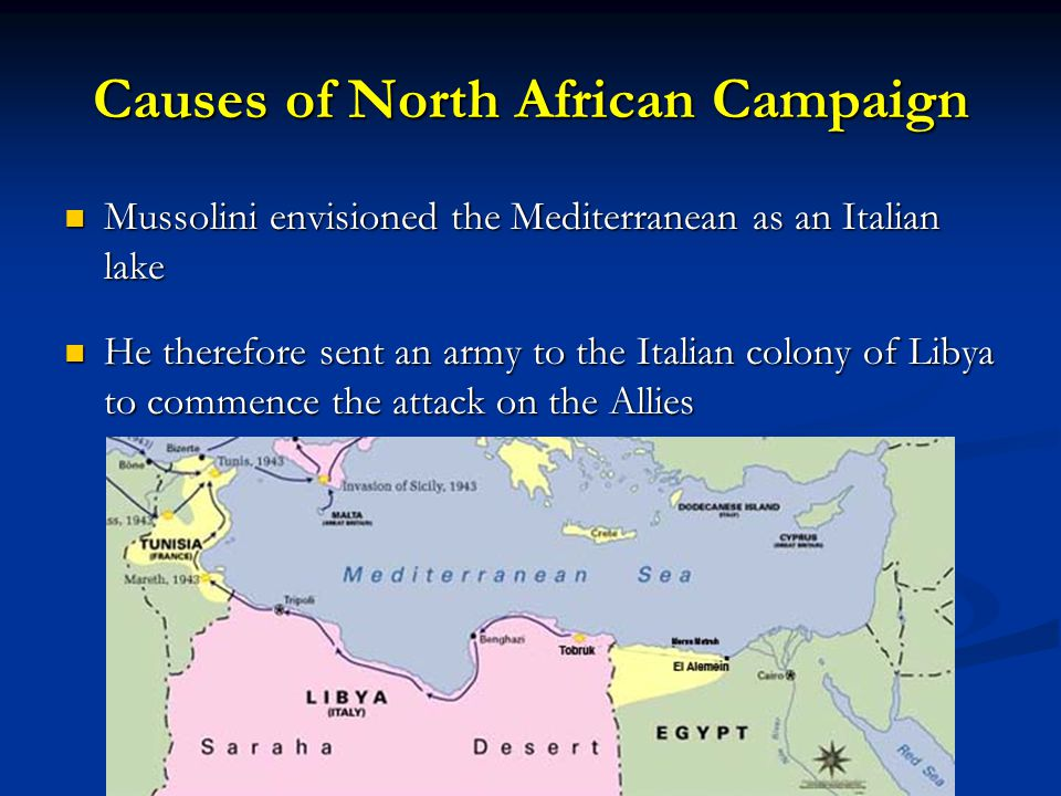 Causes of North African Campaign Mussolini envisioned the Mediterranean as an Italian lake Mussolini envisioned the Mediterranean as an Italian lake He therefore sent an army to the Italian colony of Libya to commence the attack on the Allies He therefore sent an army to the Italian colony of Libya to commence the attack on the Allies