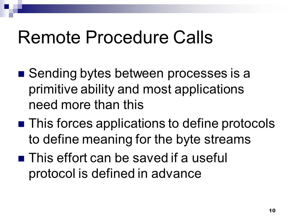 10 Remote Procedure Calls Sending bytes between processes is a primitive ability and most applications need more than this This forces applications to define protocols to define meaning for the byte streams This effort can be saved if a useful protocol is defined in advance