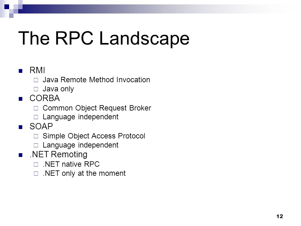 12 The RPC Landscape RMI  Java Remote Method Invocation  Java only CORBA  Common Object Request Broker  Language independent SOAP  Simple Object Access Protocol  Language independent.NET Remoting .NET native RPC .NET only at the moment