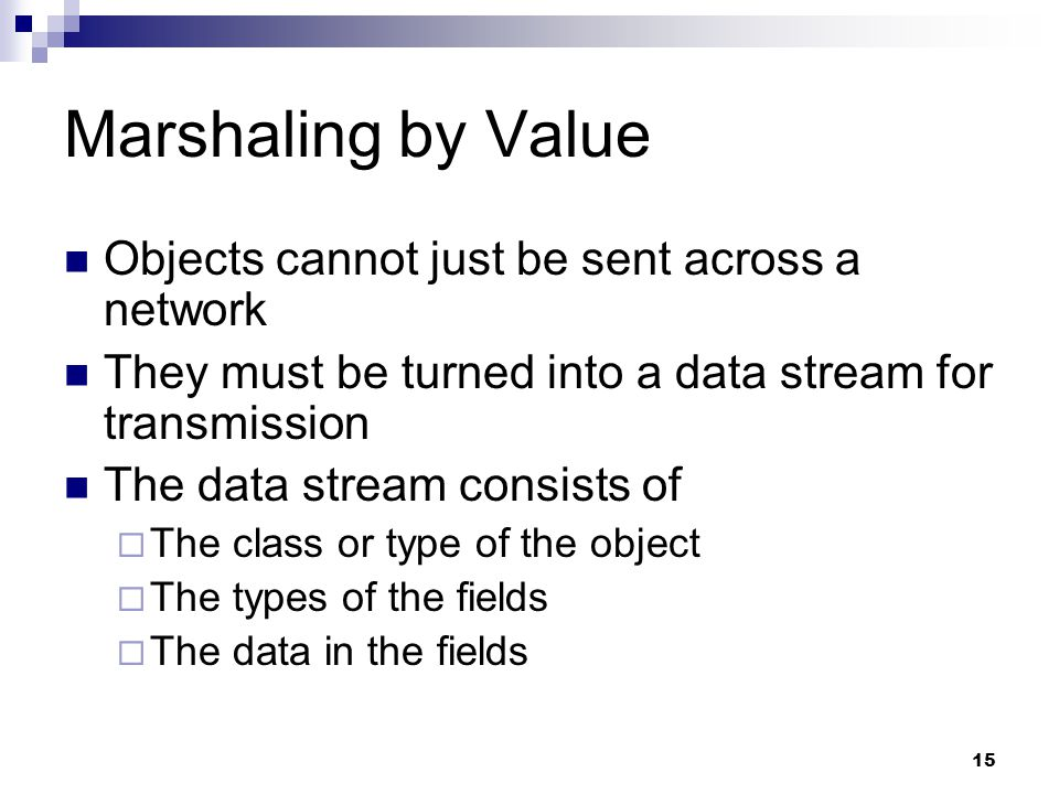15 Marshaling by Value Objects cannot just be sent across a network They must be turned into a data stream for transmission The data stream consists of  The class or type of the object  The types of the fields  The data in the fields