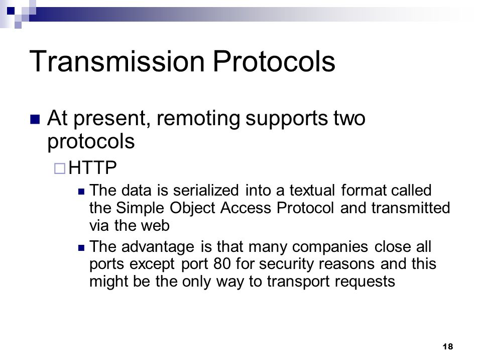 18 Transmission Protocols At present, remoting supports two protocols  HTTP The data is serialized into a textual format called the Simple Object Access Protocol and transmitted via the web The advantage is that many companies close all ports except port 80 for security reasons and this might be the only way to transport requests